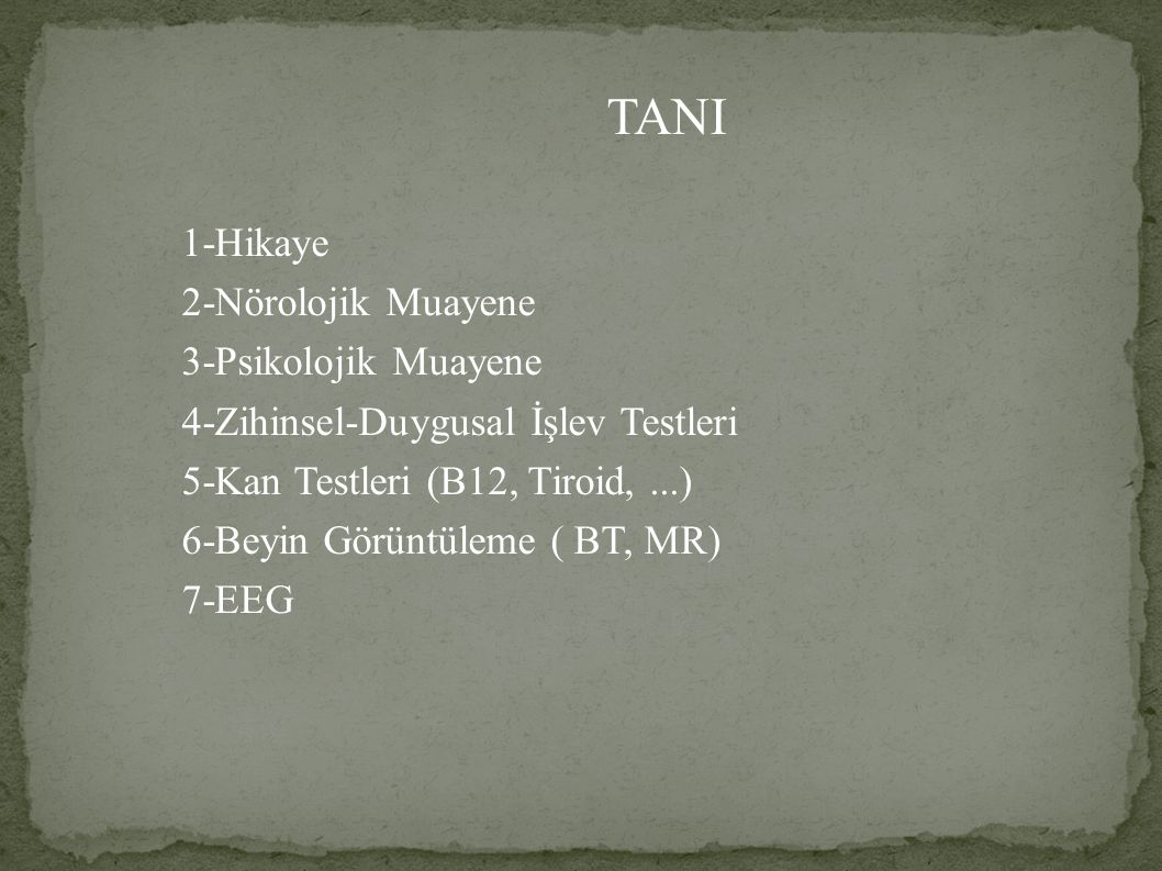 TANI 1-Hikaye 2-Nörolojik Muayene 3-Psikolojik Muayene 4-Zihinsel-Duygusal İşlev Testleri 5-Kan Testleri (B12, Tiroid,...) 6-Beyin Görüntüleme ( BT, MR) 7-EEG