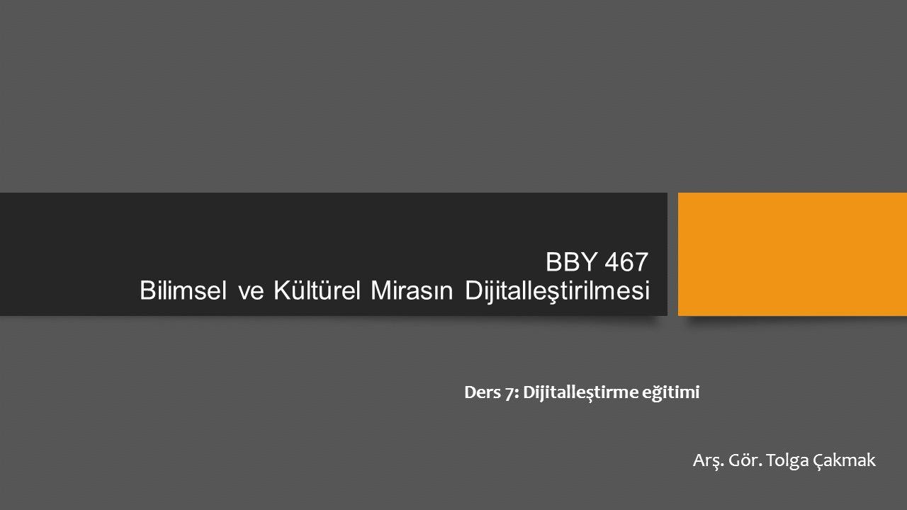 BBY 467 Bilimsel ve Kültürel Mirasın Dijitalleştirilmesi Ders 7: Dijitalleştirme eğitimi Arş.