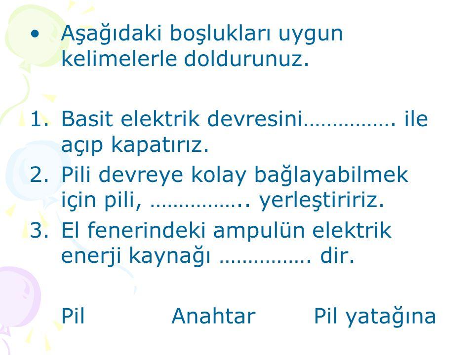Aşağıdaki boşlukları uygun kelimelerle doldurunuz. 1.Basit elektrik devresini……………. ile açıp kapatırız. 2.Pili devreye kolay bağlayabilmek için pili,