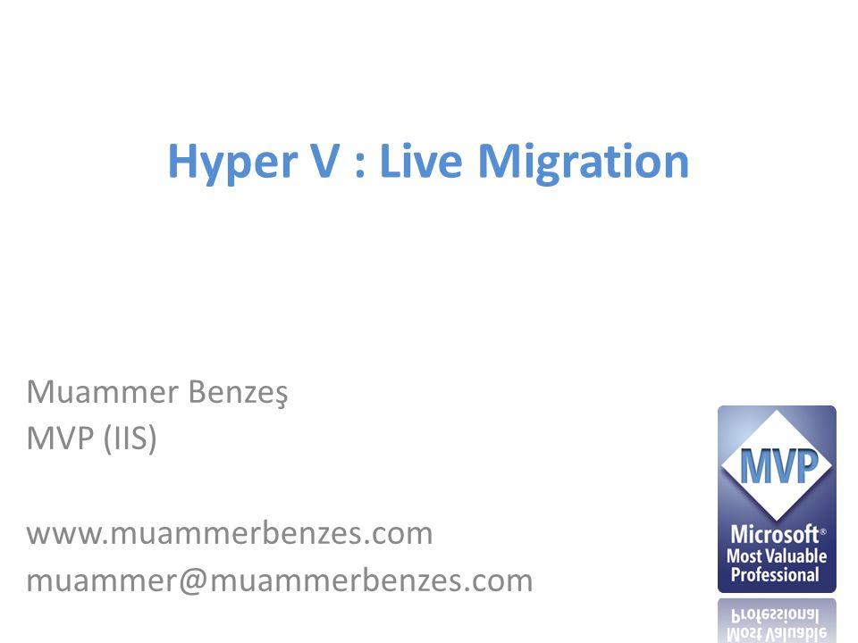 Hyper V : Live Migration Muammer Benzeş MVP (IIS) www.muammerbenzes.com muammer@muammerbenzes.com