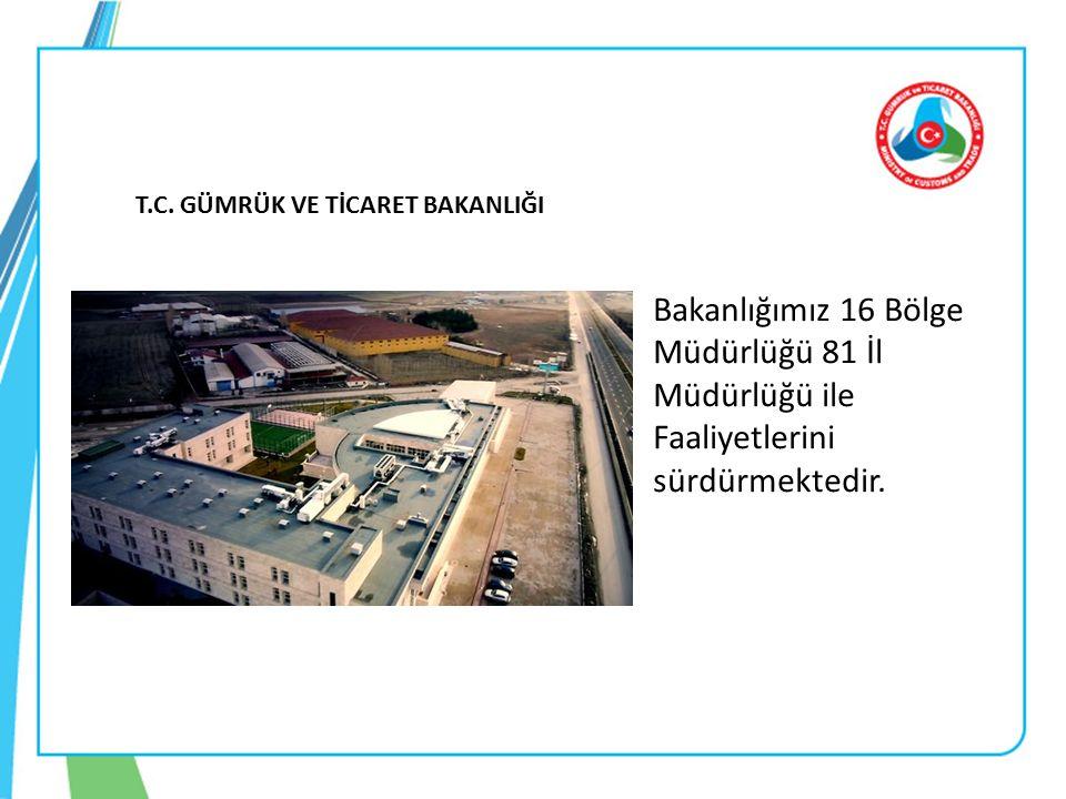 T.C. GÜMRÜK VE TİCARET BAKANLIĞI Bakanlığımız 16 Bölge Müdürlüğü 81 İl Müdürlüğü ile Faaliyetlerini sürdürmektedir.