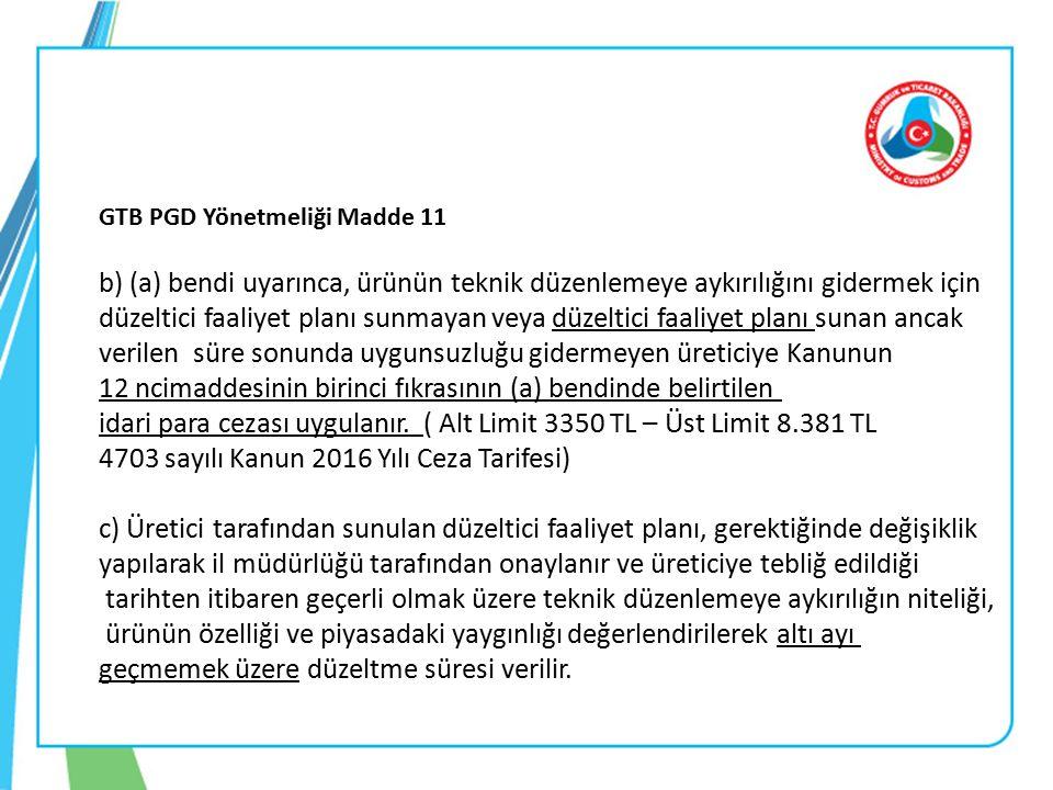 GTB PGD Yönetmeliği Madde 11 b) (a) bendi uyarınca, ürünün teknik düzenlemeye aykırılığını gidermek için düzeltici faaliyet planı sunmayan veya düzeltici faaliyet planı sunan ancak verilen süre sonunda uygunsuzluğu gidermeyen üreticiye Kanunun 12 ncimaddesinin birinci fıkrasının (a) bendinde belirtilen idari para cezası uygulanır.