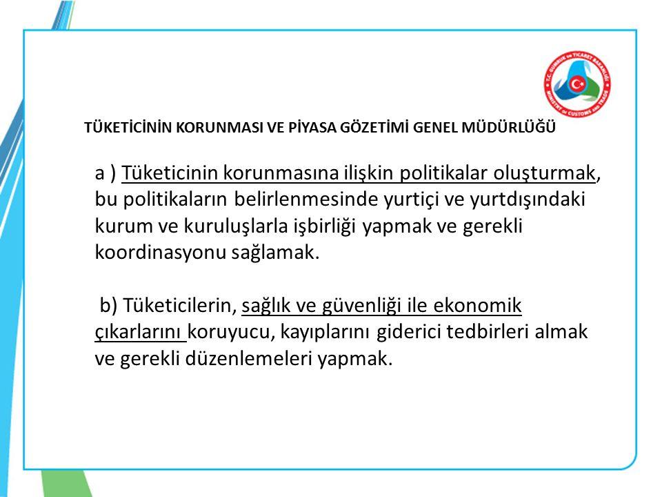 TÜKETİCİNİN KORUNMASI VE PİYASA GÖZETİMİ GENEL MÜDÜRLÜĞÜ a ) Tüketicinin korunmasına ilişkin politikalar oluşturmak, bu politikaların belirlenmesinde yurtiçi ve yurtdışındaki kurum ve kuruluşlarla işbirliği yapmak ve gerekli koordinasyonu sağlamak.