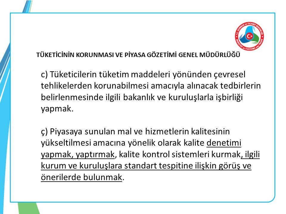 TÜKETİCİNİN KORUNMASI VE PİYASA GÖZETİMİ GENEL MÜDÜRLÜĞÜ c) Tüketicilerin tüketim maddeleri yönünden çevresel tehlikelerden korunabilmesi amacıyla alınacak tedbirlerin belirlenmesinde ilgili bakanlık ve kuruluşlarla işbirliği yapmak.