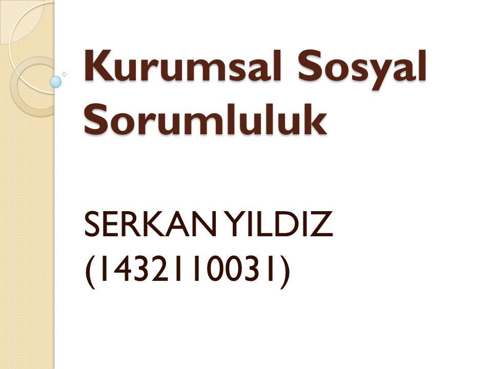 Kurumsal Sosyal Sorumluluk SERKAN YILDIZ (1432110031)