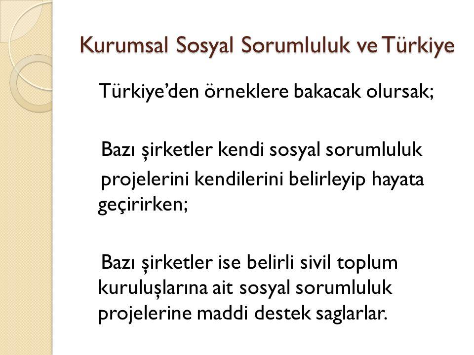 Kurumsal Sosyal Sorumluluk ve Türkiye Türkiye'den örneklere bakacak olursak; Bazı şirketler kendi sosyal sorumluluk projelerini kendilerini belirleyip hayata geçirirken; Bazı şirketler ise belirli sivil toplum kuruluşlarına ait sosyal sorumluluk projelerine maddi destek saglarlar.
