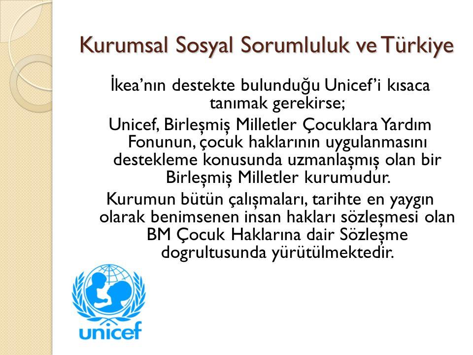 Kurumsal Sosyal Sorumluluk ve Türkiye İ kea'nın destekte bulundu ğ u Unicef'i kısaca tanımak gerekirse; Unicef, Birleşmiş Milletler Çocuklara Yardım Fonunun, çocuk haklarının uygulanmasını destekleme konusunda uzmanlaşmış olan bir Birleşmiş Milletler kurumudur.