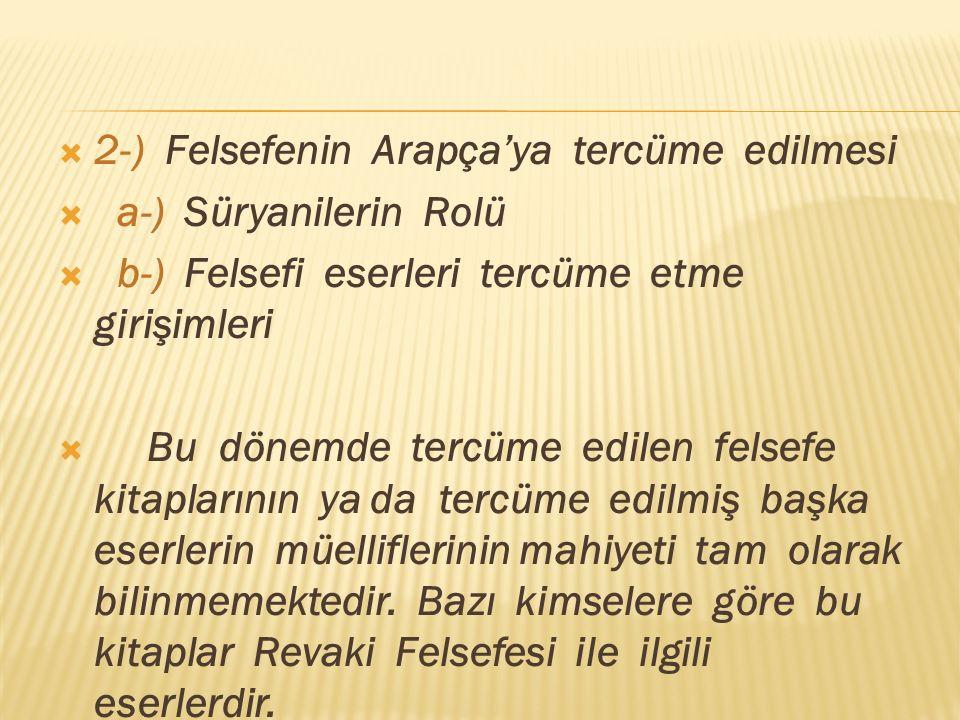  2-) Felsefenin Arapça'ya tercüme edilmesi  a-) Süryanilerin Rolü  b-) Felsefi eserleri tercüme etme girişimleri  Bu dönemde tercüme edilen felsefe kitaplarının ya da tercüme edilmiş başka eserlerin müelliflerinin mahiyeti tam olarak bilinmemektedir.
