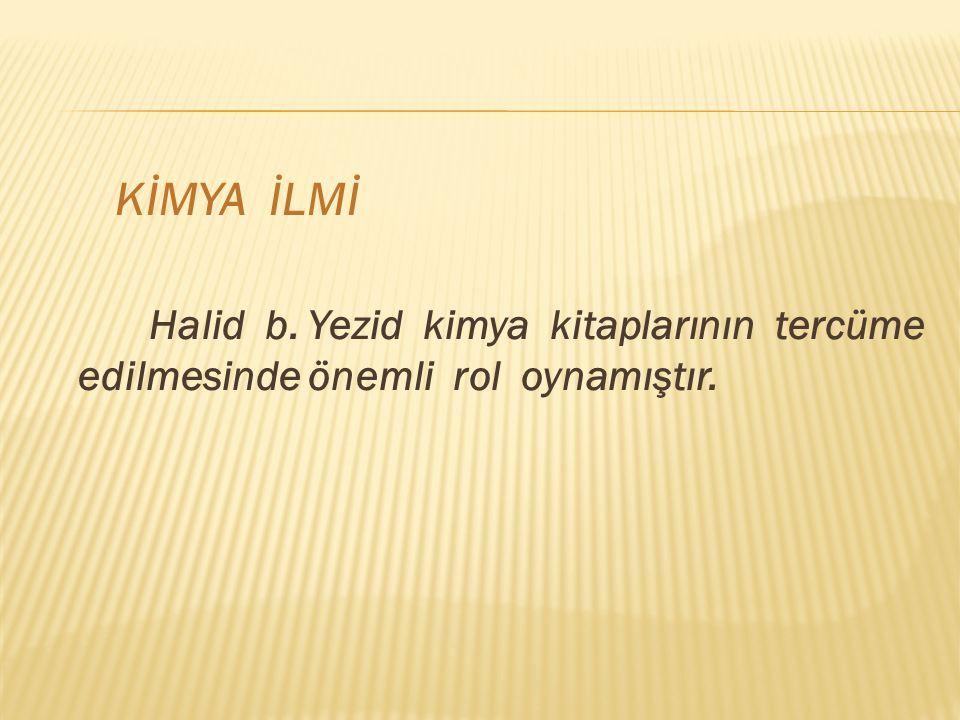 KİMYA İLMİ Halid b. Yezid kimya kitaplarının tercüme edilmesinde önemli rol oynamıştır.