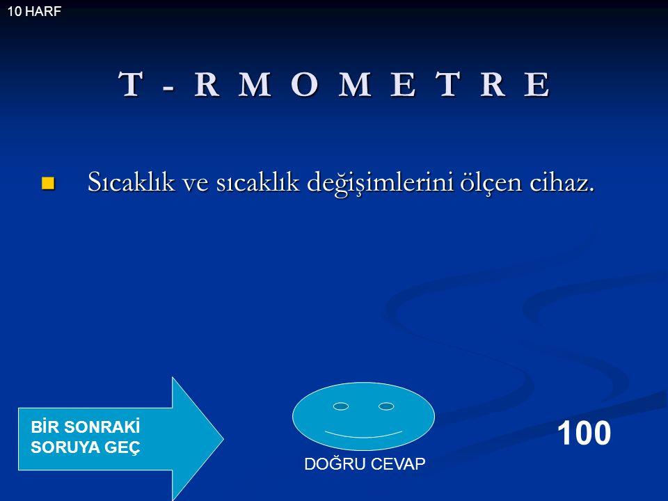 T - R M O M E T R E Sıcaklık ve sıcaklık değişimlerini ölçen cihaz.