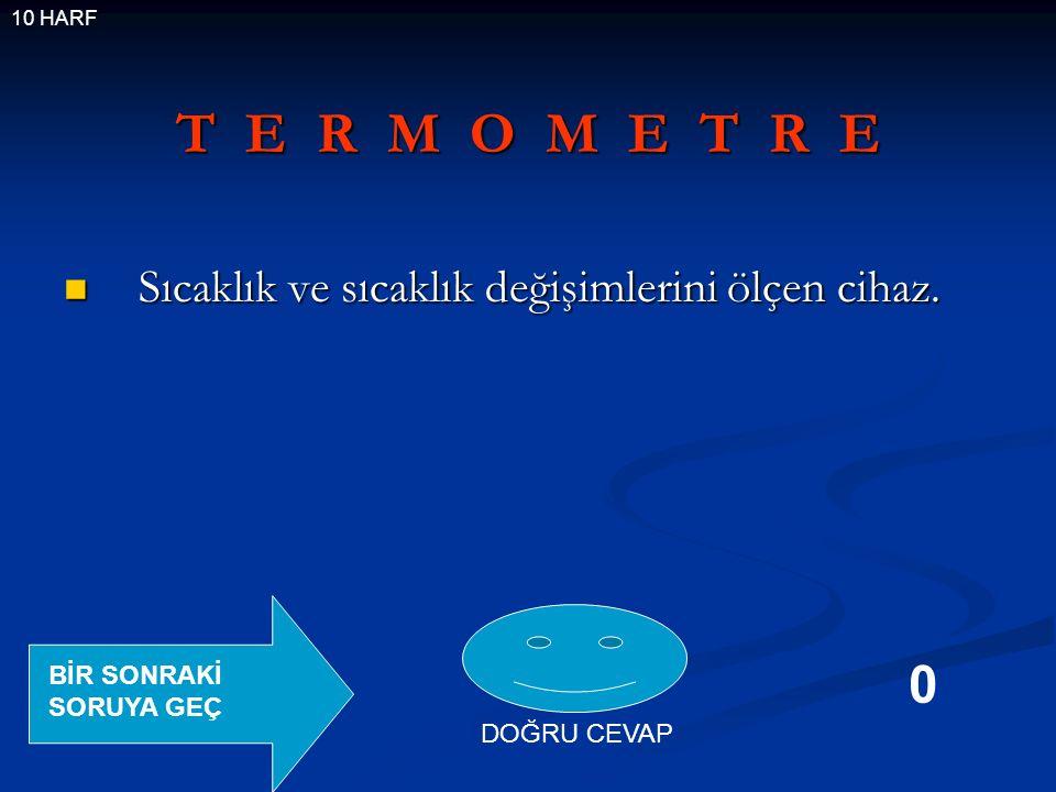 T E R M O M E T R E Sıcaklık ve sıcaklık değişimlerini ölçen cihaz.
