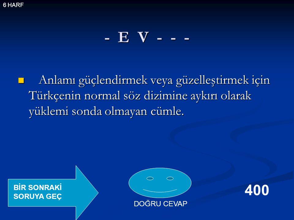 - E V - - - Anlamı güçlendirmek veya güzelleştirmek için Türkçenin normal söz dizimine aykırı olarak yüklemi sonda olmayan cümle.