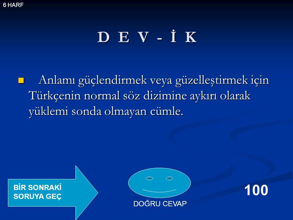 D E V - İ K Anlamı güçlendirmek veya güzelleştirmek için Türkçenin normal söz dizimine aykırı olarak yüklemi sonda olmayan cümle.