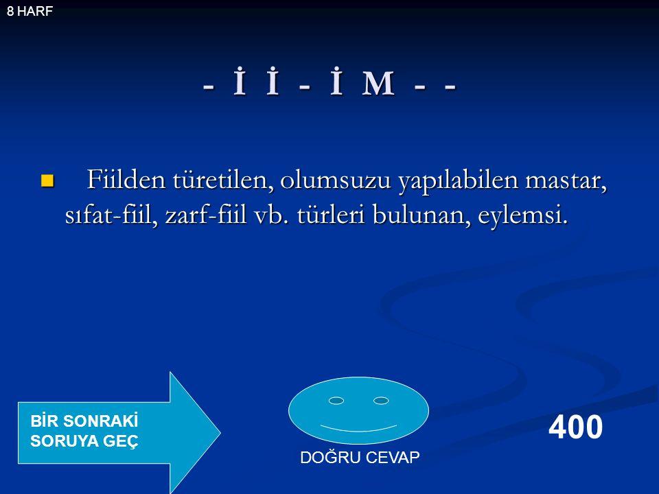 - İ İ - İ M - - Fiilden türetilen, olumsuzu yapılabilen mastar, sıfat-fiil, zarf-fiil vb.