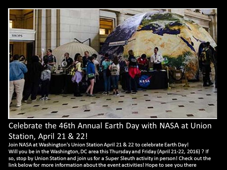 Celebrate the 46th Annual Earth Day with NASA at Union Station, April 21 & 22! Join NASA at Washington's Union Station April 21 & 22 to celebrate Eart