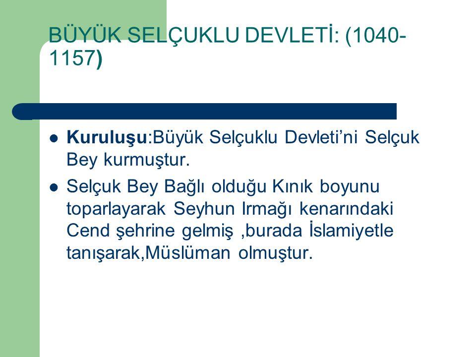 BÜYÜK SELÇUKLU DEVLETİ: (1040- 1157) Kuruluşu:Büyük Selçuklu Devleti'ni Selçuk Bey kurmuştur. Selçuk Bey Bağlı olduğu Kınık boyunu toparlayarak Seyhun