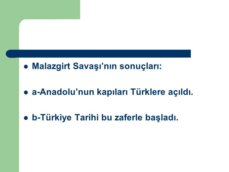 Malazgirt Savaşı'nın sonuçları: a-Anadolu'nun kapıları Türklere açıldı. b-Türkiye Tarihi bu zaferle başladı.
