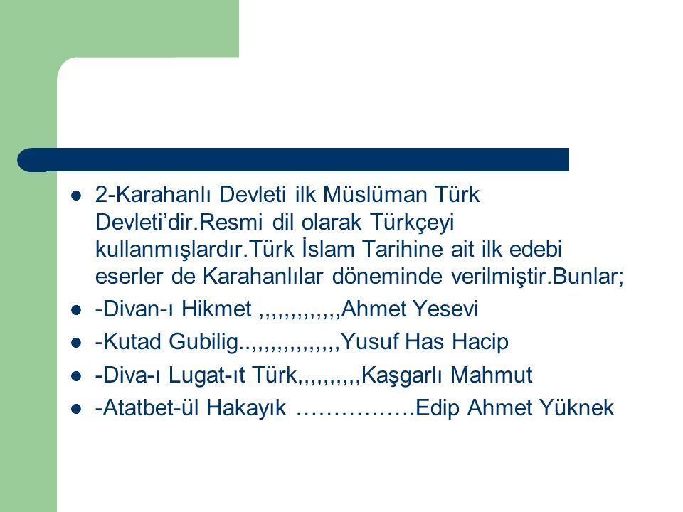 2-Karahanlı Devleti ilk Müslüman Türk Devleti'dir.Resmi dil olarak Türkçeyi kullanmışlardır.Türk İslam Tarihine ait ilk edebi eserler de Karahanlılar