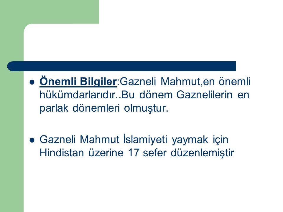 Önemli Bilgiler:Gazneli Mahmut,en önemli hükümdarlarıdır..Bu dönem Gaznelilerin en parlak dönemleri olmuştur. Gazneli Mahmut İslamiyeti yaymak için Hi