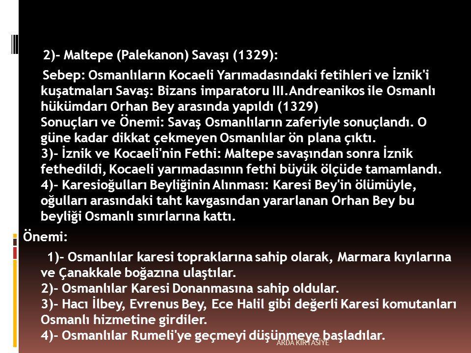 2)- Maltepe (Palekanon) Savaşı (1329): Sebep: Osmanlıların Kocaeli Yarımadasındaki fetihleri ve İznik i kuşatmaları Savaş: Bizans imparatoru III.Andreanikos ile Osmanlı hükümdarı Orhan Bey arasında yapıldı (1329) Sonuçları ve Önemi: Savaş Osmanlıların zaferiyle sonuçlandı.