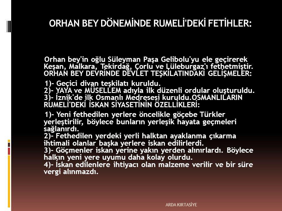 ORHAN BEY DÖNEMİNDE RUMELİ DEKİ FETİHLER: Orhan bey in oğlu Süleyman Paşa Gelibolu yu ele geçirerek Keşan, Malkara, Tekirdağ, Çorlu ve Lüleburgaz ı fethetmiştir.