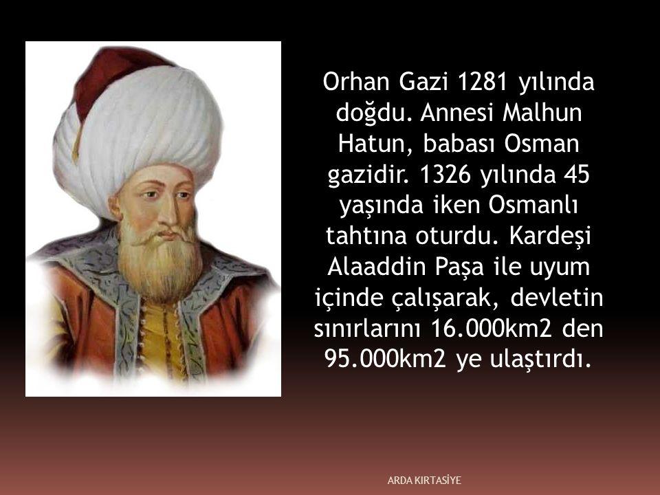 Orhan Gazi 1281 yılında doğdu. Annesi Malhun Hatun, babası Osman gazidir.