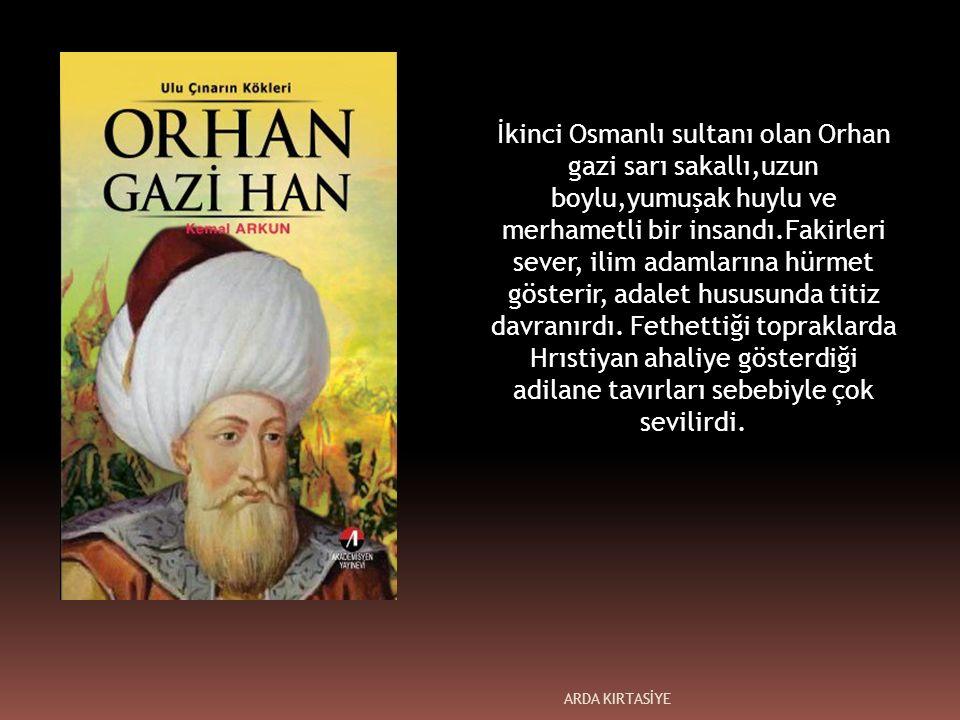 İkinci Osmanlı sultanı olan Orhan gazi sarı sakallı,uzun boylu,yumuşak huylu ve merhametli bir insandı.Fakirleri sever, ilim adamlarına hürmet gösterir, adalet hususunda titiz davranırdı.