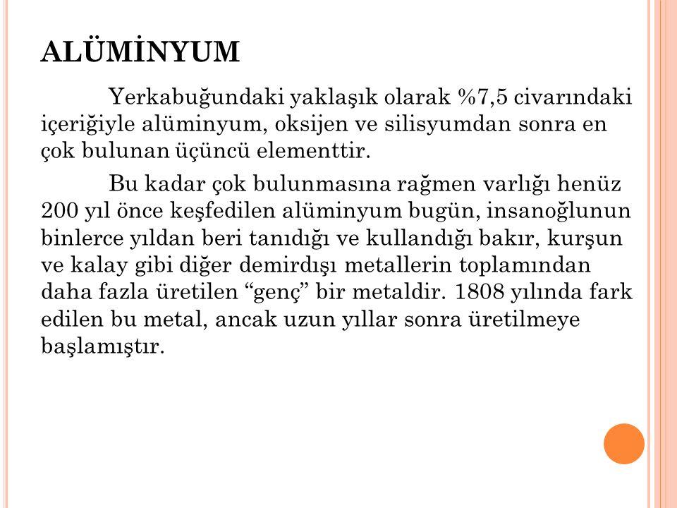 ALÜMİNYUM Yerkabuğundaki yaklaşık olarak %7,5 civarındaki içeriğiyle alüminyum, oksijen ve silisyumdan sonra en çok bulunan üçüncü elementtir.