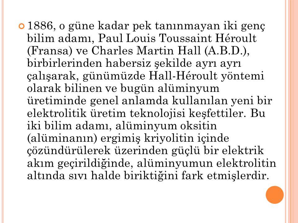 1886, o güne kadar pek tanınmayan iki genç bilim adamı, Paul Louis Toussaint Héroult (Fransa) ve Charles Martin Hall (A.B.D.), birbirlerinden habersiz şekilde ayrı ayrı çalışarak, günümüzde Hall-Héroult yöntemi olarak bilinen ve bugün alüminyum üretiminde genel anlamda kullanılan yeni bir elektrolitik üretim teknolojisi keşfettiler.