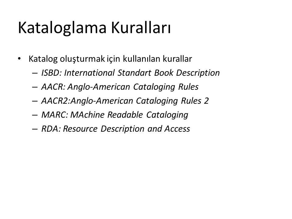 Kataloglama Kuralları Katalog oluşturmak için kullanılan kurallar – ISBD: International Standart Book Description – AACR: Anglo-American Cataloging Rules – AACR2:Anglo-American Cataloging Rules 2 – MARC: MAchine Readable Cataloging – RDA: Resource Description and Access