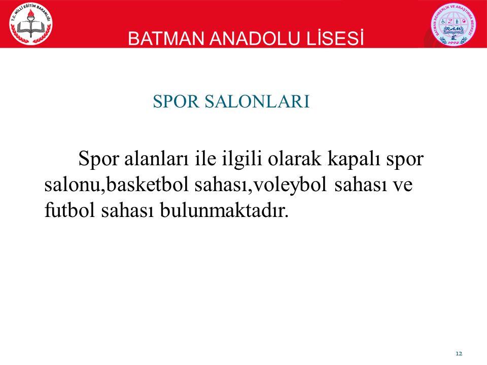 BATMAN ANADOLU LİSESİ SPOR SALONLARI Spor alanları ile ilgili olarak kapalı spor salonu,basketbol sahası,voleybol sahası ve futbol sahası bulunmaktadır.