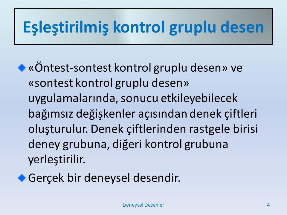 Eşleştirilmiş kontrol gruplu desen «Öntest-sontest kontrol gruplu desen» ve «sontest kontrol gruplu desen» uygulamalarında, sonucu etkileyebilecek bağımsız değişkenler açısından denek çiftleri oluşturulur.