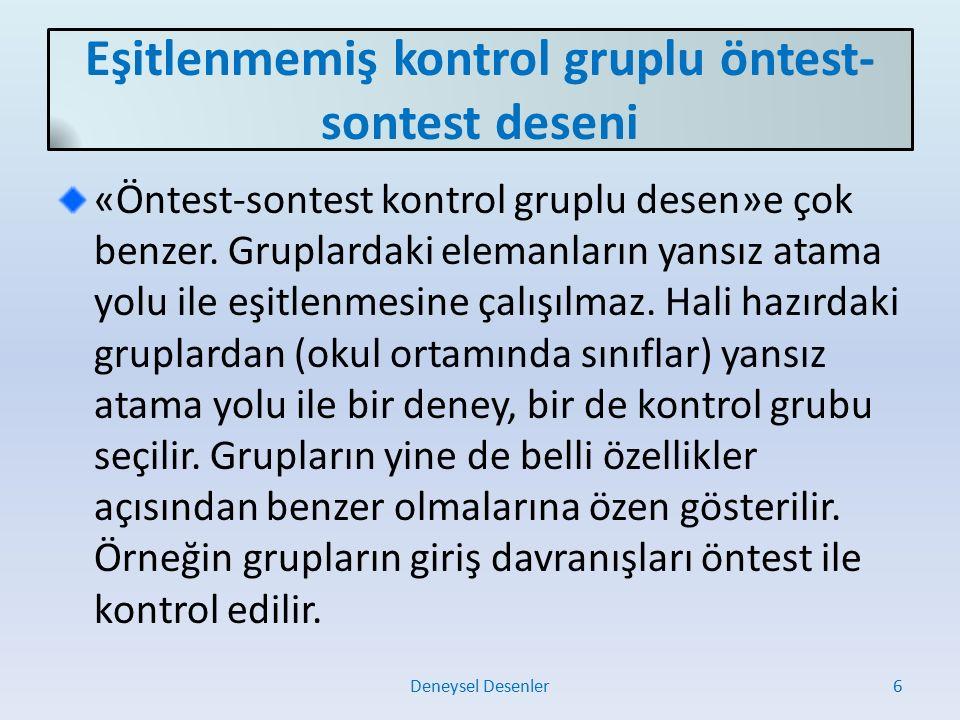 Öntest-sontest kontrol gruplu desen analizleri Deneysel Desenler7 Gruplaröntestsontest Deneyön1son1 Kontrolön2son2  ön1 ile ön2 için: Bağımsız gruplardaki t testi  son1 ile son2 için: Bağımsız gruplardaki t testi Grupların öntest puanları eşitlenmemişse son1 ile son2 için: Kovaryans analizi (ANCOVA)  ön1 ile son1 için: Bağımlı gruplardaki t testi  ön2 ile son2 için: Bağımlı gruplardaki t testi  Grupların erişi puanı ortalamaları arasındaki fark için: Deney grubun erişi puan ortalaması: e1=ön1-son1 Kontrol grubunun erişi puan ortalaması: e2=ön2-son2 e1 ile e2 için: Bağımsız gruplardaki t testi