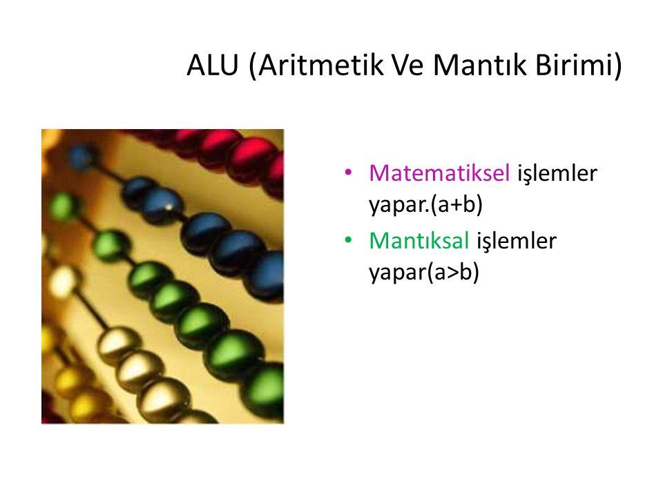 ALU (Aritmetik Ve Mantık Birimi) Matematiksel işlemler yapar.(a+b) Mantıksal işlemler yapar(a>b)