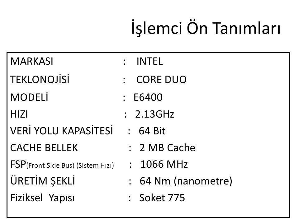 İşlemci Ön Tanımları MARKASI : INTEL TEKLONOJİSİ : CORE DUO MODELİ : E6400 HIZI : 2.13GHz VERİ YOLU KAPASİTESİ : 64 Bit CACHE BELLEK : 2 MB Cache FSP