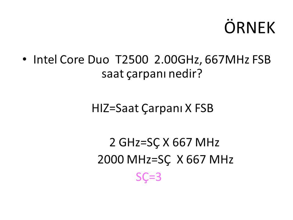 ÖRNEK Intel Core Duo T2500 2.00GHz, 667MHz FSB saat çarpanı nedir? HIZ=Saat Çarpanı X FSB 2 GHz=SÇ X 667 MHz 2000 MHz=SÇ X 667 MHz SÇ=3