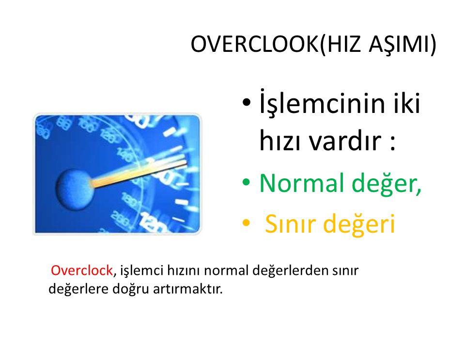 OVERCLOOK(HIZ AŞIMI) İşlemcinin iki hızı vardır : Normal değer, Sınır değeri Overclock, işlemci hızını normal değerlerden sınır değerlere doğru artırm