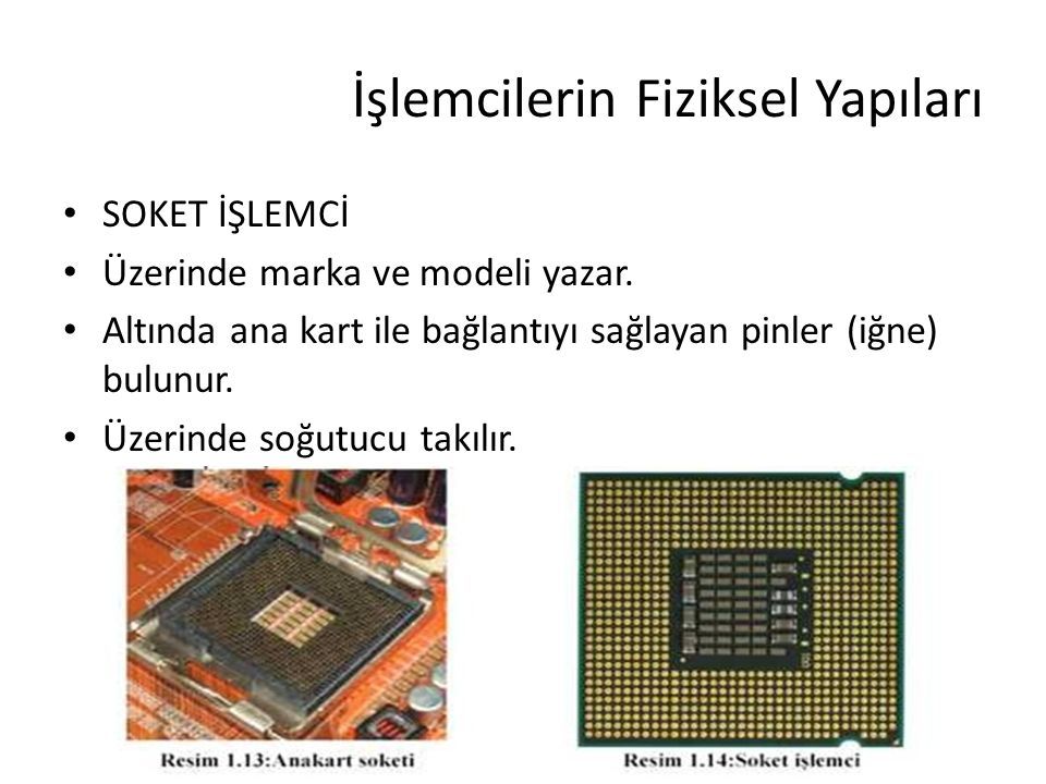 İşlemcilerin Fiziksel Yapıları SOKET İŞLEMCİ Üzerinde marka ve modeli yazar. Altında ana kart ile bağlantıyı sağlayan pinler (iğne) bulunur. Üzerinde