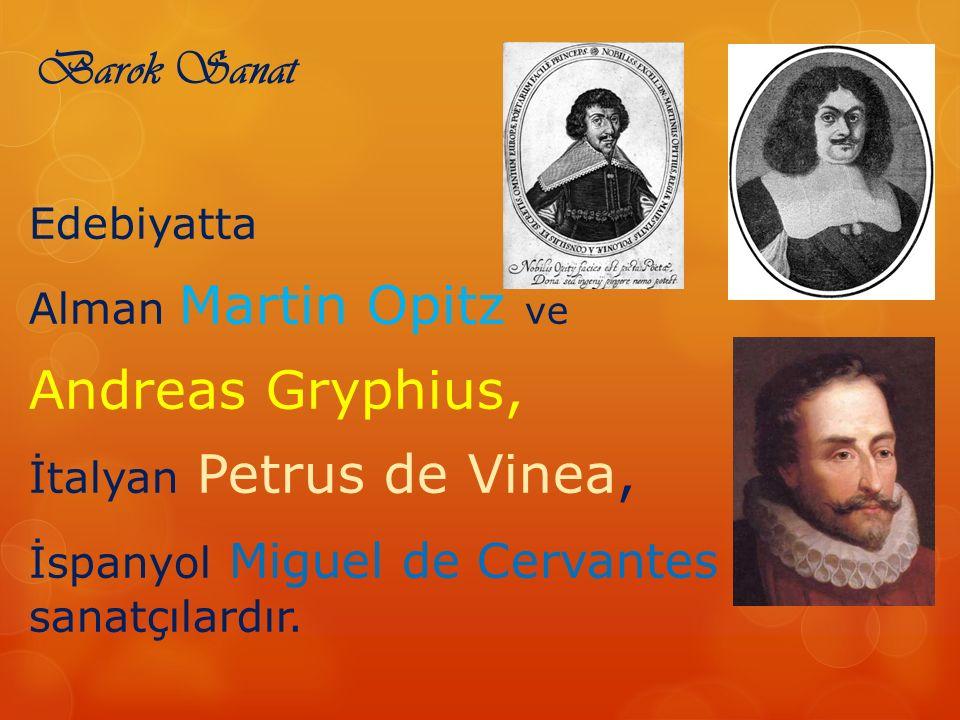 Barok Sanat Edebiyatta Alman Martin Opitz ve Andreas Gryphius, İtalyan Petrus de Vinea, İspanyol Miguel de Cervantes önemli sanatçılardır.