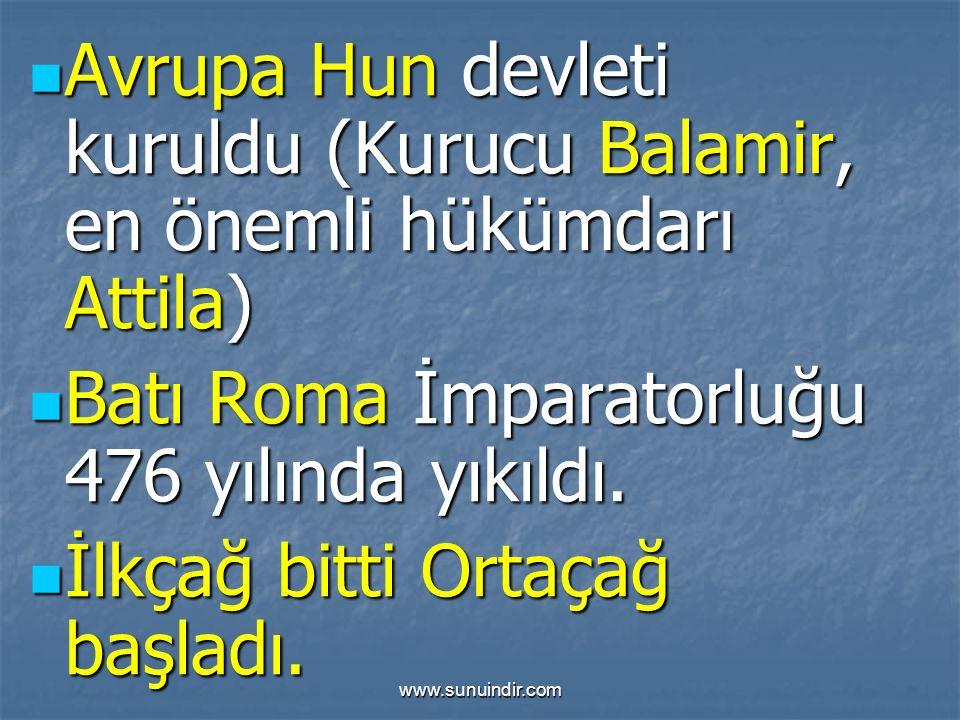 www.sunuindir.com Avrupa Hun devleti kuruldu (Kurucu Balamir, en önemli hükümdarı Attila) Avrupa Hun devleti kuruldu (Kurucu Balamir, en önemli hükümdarı Attila) Batı Roma İmparatorluğu 476 yılında yıkıldı.