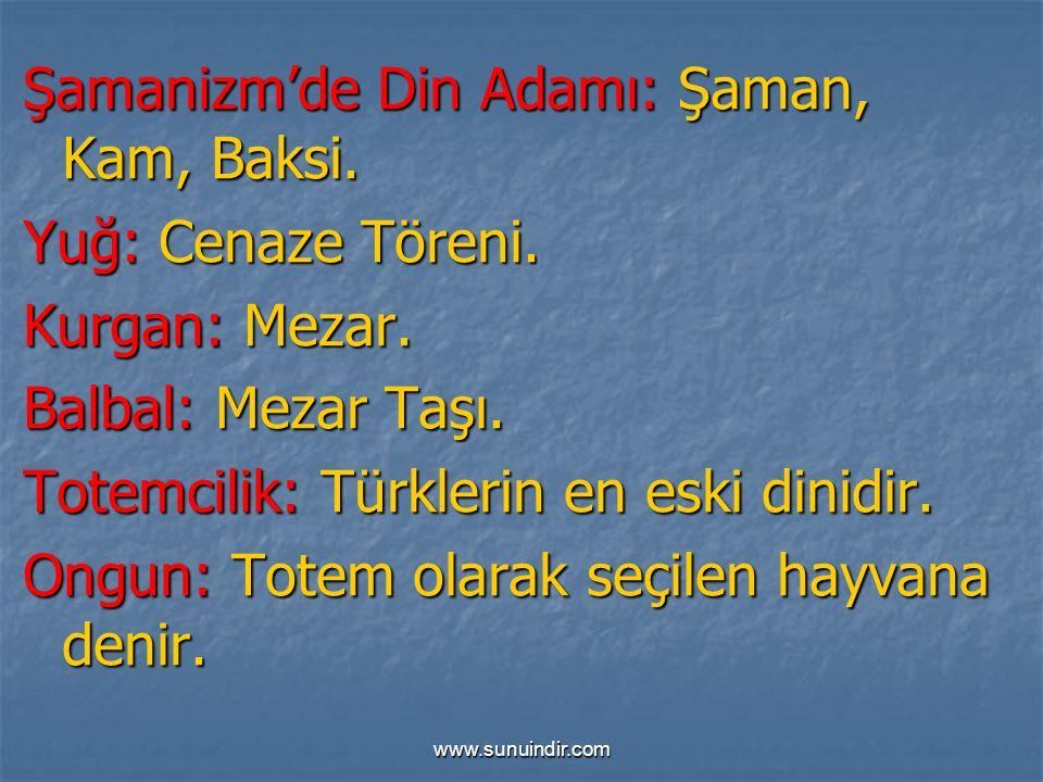 www.sunuindir.com Şamanizm'de Din Adamı: Şaman, Kam, Baksi. Yuğ: Cenaze Töreni. Kurgan: Mezar. Balbal: Mezar Taşı. Totemcilik: Türklerin en eski dinid