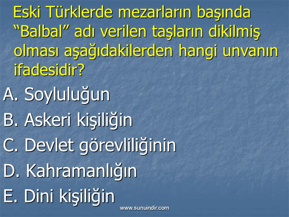 """www.sunuindir.com Eski Türklerde mezarların başında """"Balbal"""" adı verilen taşların dikilmiş olması aşağıdakilerden hangi unvanın ifadesidir? Eski Türkl"""