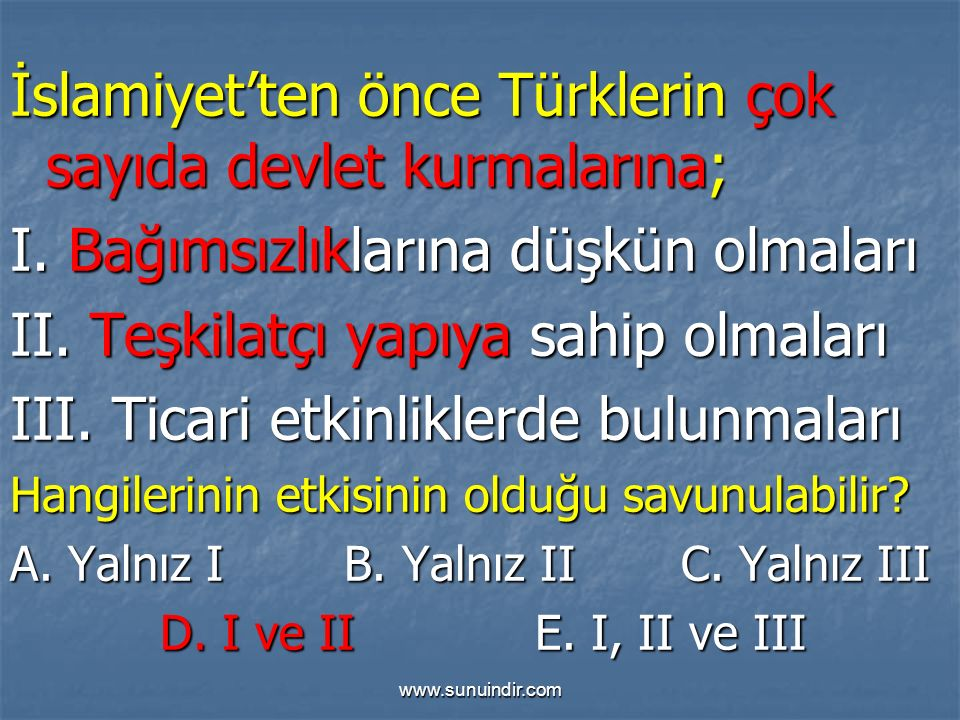 www.sunuindir.com İslamiyet'ten önce Türklerin çok sayıda devlet kurmalarına; I. Bağımsızlıklarına düşkün olmaları II. Teşkilatçı yapıya sahip olmalar