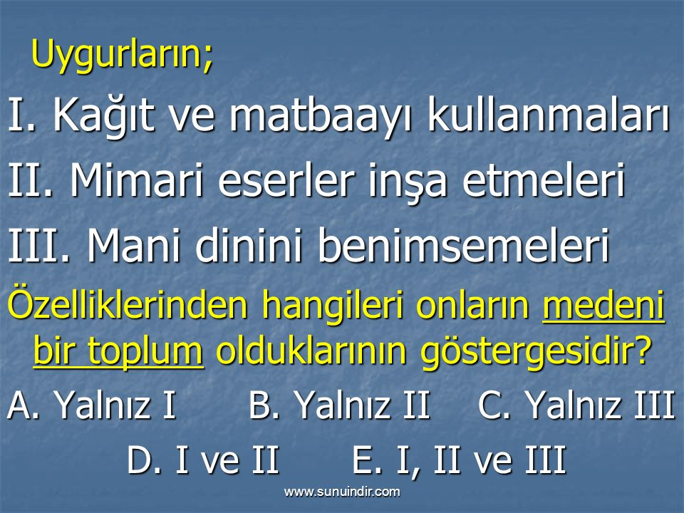 www.sunuindir.com Uygurların; Uygurların; I. Kağıt ve matbaayı kullanmaları II. Mimari eserler inşa etmeleri III. Mani dinini benimsemeleri Özellikler