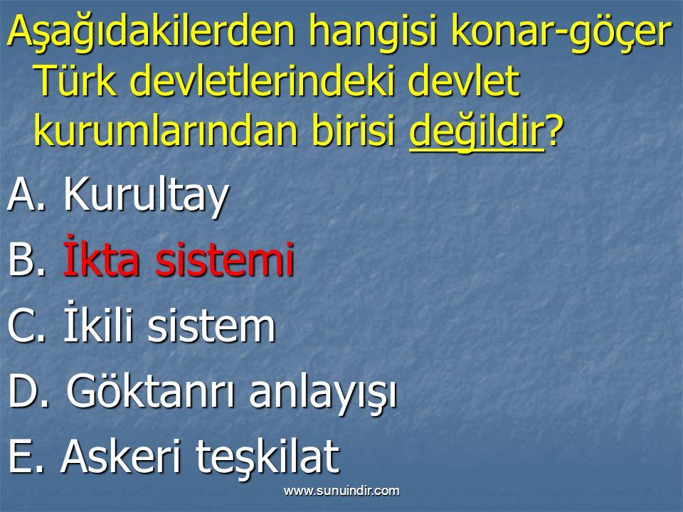 www.sunuindir.com Aşağıdakilerden hangisi konar-göçer Türk devletlerindeki devlet kurumlarından birisi değildir? A. Kurultay B. İkta sistemi C. İkili