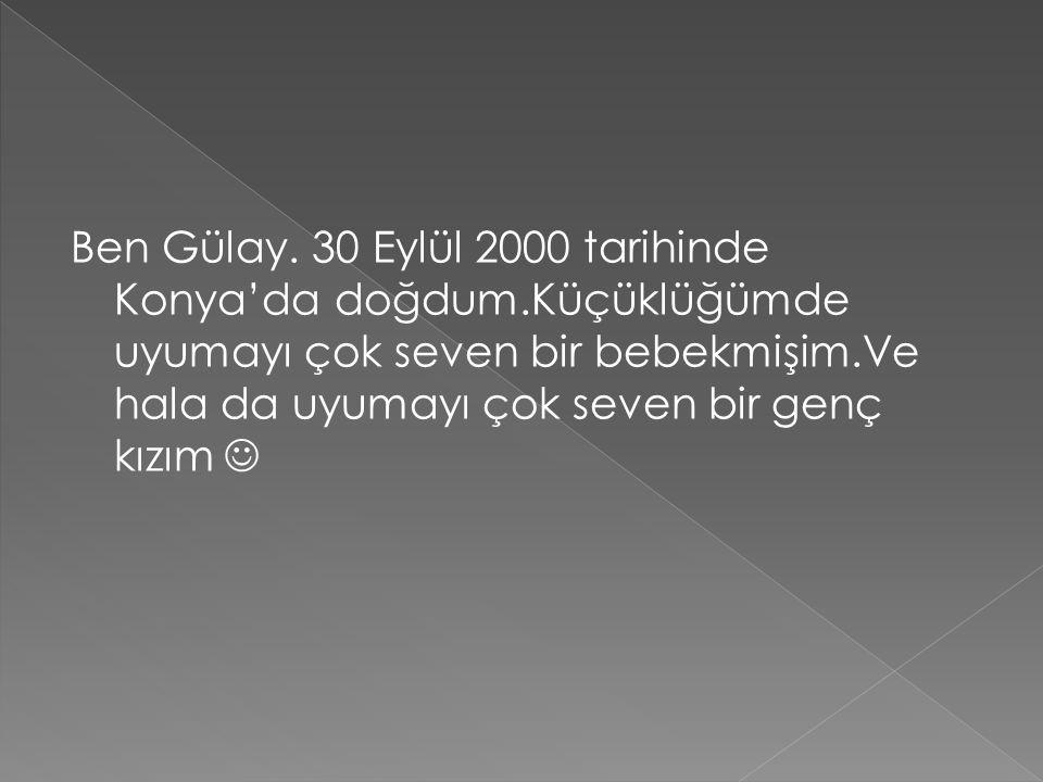 Ben Gülay. 30 Eylül 2000 tarihinde Konya'da doğdum.Küçüklüğümde uyumayı çok seven bir bebekmişim.Ve hala da uyumayı çok seven bir genç kızım