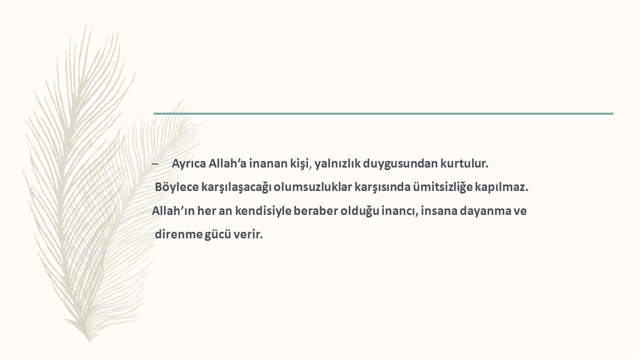 – Ayrıca Allah'a inanan kişi, yalnızlık duygusundan kurtulur.