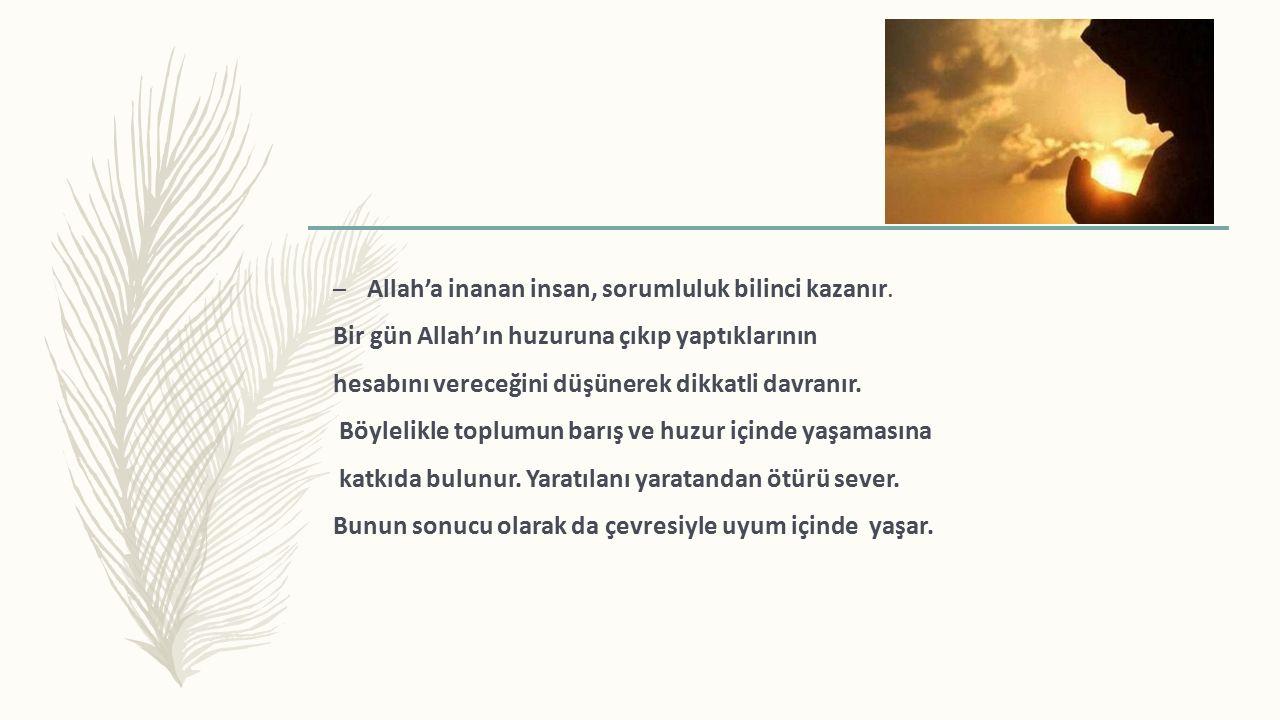 – Allah'a inanan insan, sorumluluk bilinci kazanır.