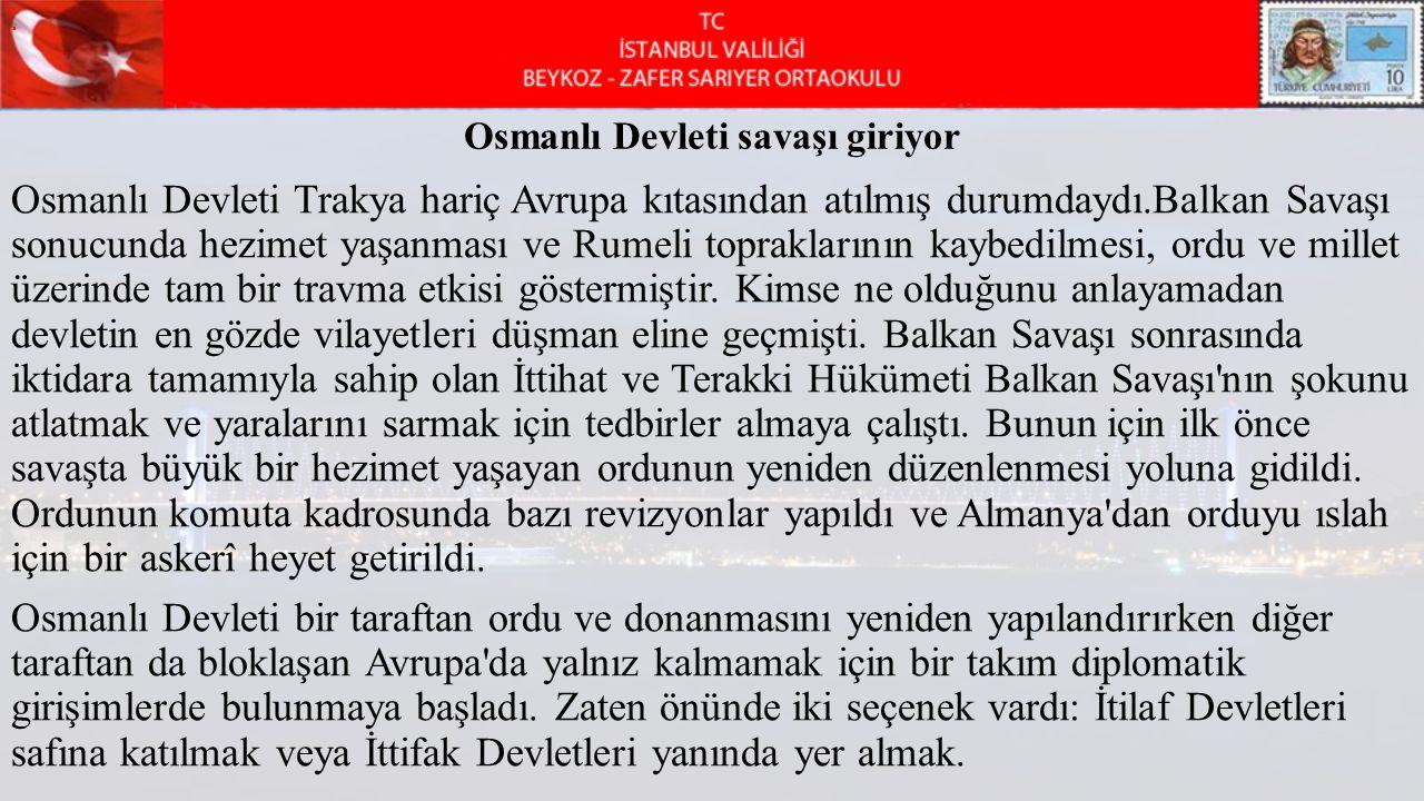 Osmanlı Devleti savaşı giriyor Osmanlı Devleti Trakya hariç Avrupa kıtasından atılmış durumdaydı.Balkan Savaşı sonucunda hezimet yaşanması ve Rumeli t