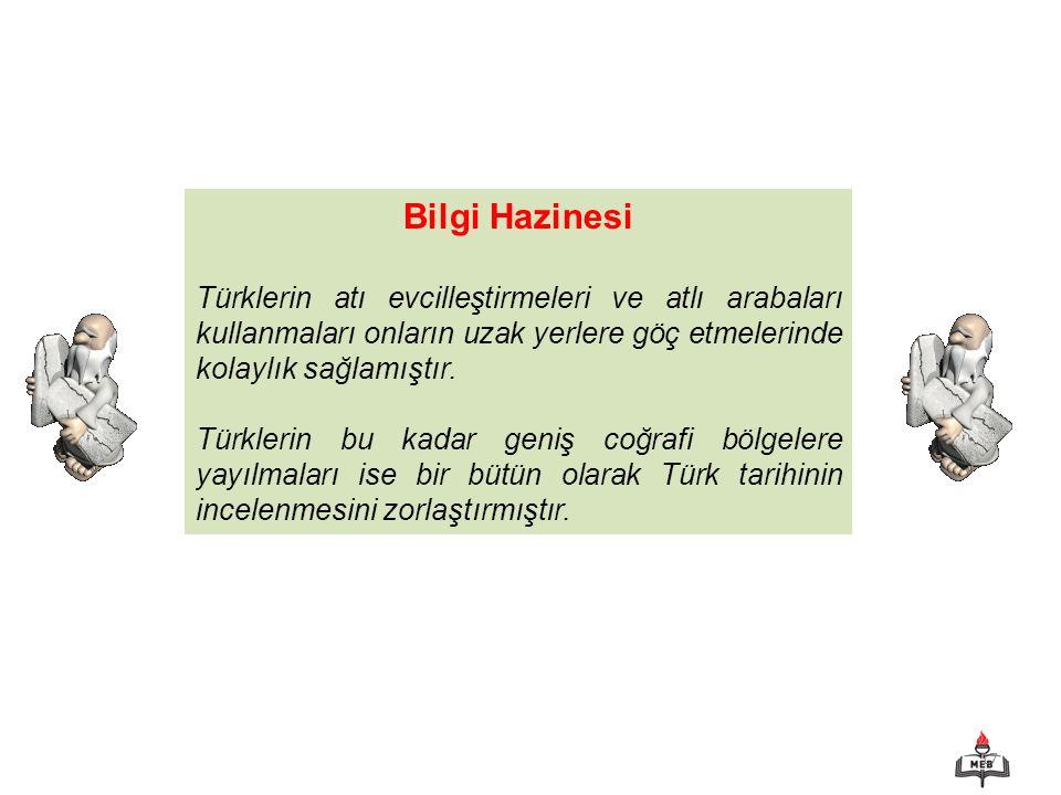 17 Bilgi Hazinesi Türklerin atı evcilleştirmeleri ve atlı arabaları kullanmaları onların uzak yerlere göç etmelerinde kolaylık sağlamıştır.